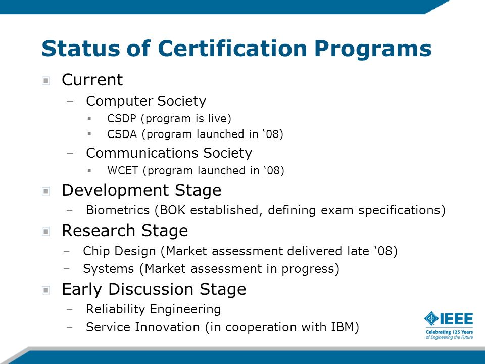 Status of Certification Programs Current –Computer Society CSDP (program is live) CSDA (program launched in 08) –Communications Society WCET (program launched in 08) Development Stage –Biometrics (BOK established, defining exam specifications) Research Stage –Chip Design (Market assessment delivered late 08) –Systems (Market assessment in progress) Early Discussion Stage –Reliability Engineering –Service Innovation (in cooperation with IBM)