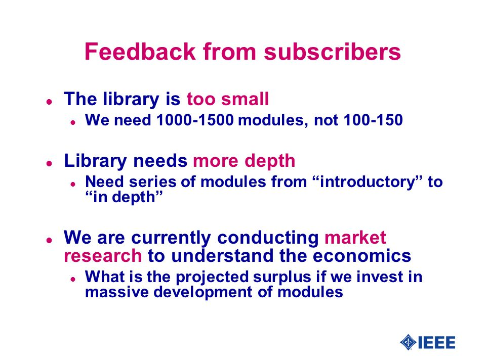 Feedback from subscribers l The library is too small l We need 1000-1500 modules, not 100-150 l Library needs more depth l Need series of modules from introductory to in depth l We are currently conducting market research to understand the economics l What is the projected surplus if we invest in massive development of modules
