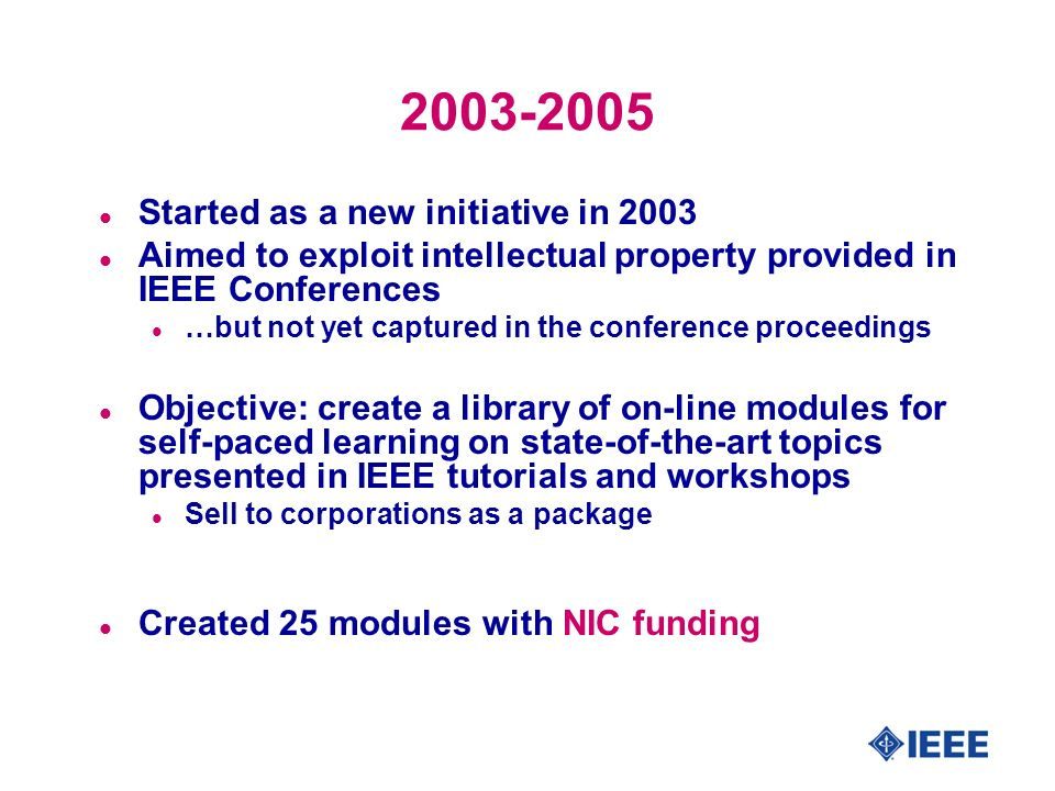 2003-2005 l Started as a new initiative in 2003 l Aimed to exploit intellectual property provided in IEEE Conferences l …but not yet captured in the conference proceedings l Objective: create a library of on-line modules for self-paced learning on state-of-the-art topics presented in IEEE tutorials and workshops l Sell to corporations as a package l Created 25 modules with NIC funding