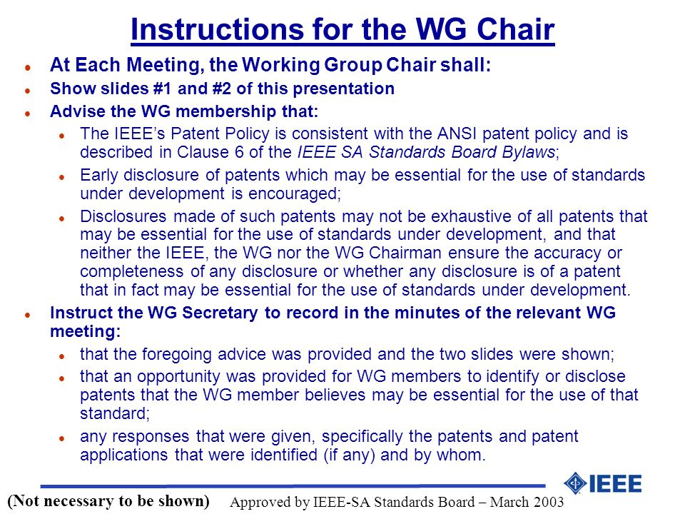 Instructions for the WG Chair l At Each Meeting, the Working Group Chair shall: l Show slides #1 and #2 of this presentation l Advise the WG membership that: l The IEEEs Patent Policy is consistent with the ANSI patent policy and is described in Clause 6 of the IEEE SA Standards Board Bylaws; l Early disclosure of patents which may be essential for the use of standards under development is encouraged; l Disclosures made of such patents may not be exhaustive of all patents that may be essential for the use of standards under development, and that neither the IEEE, the WG nor the WG Chairman ensure the accuracy or completeness of any disclosure or whether any disclosure is of a patent that in fact may be essential for the use of standards under development.