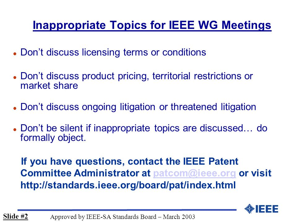 Inappropriate Topics for IEEE WG Meetings l Dont discuss licensing terms or conditions l Dont discuss product pricing, territorial restrictions or mar