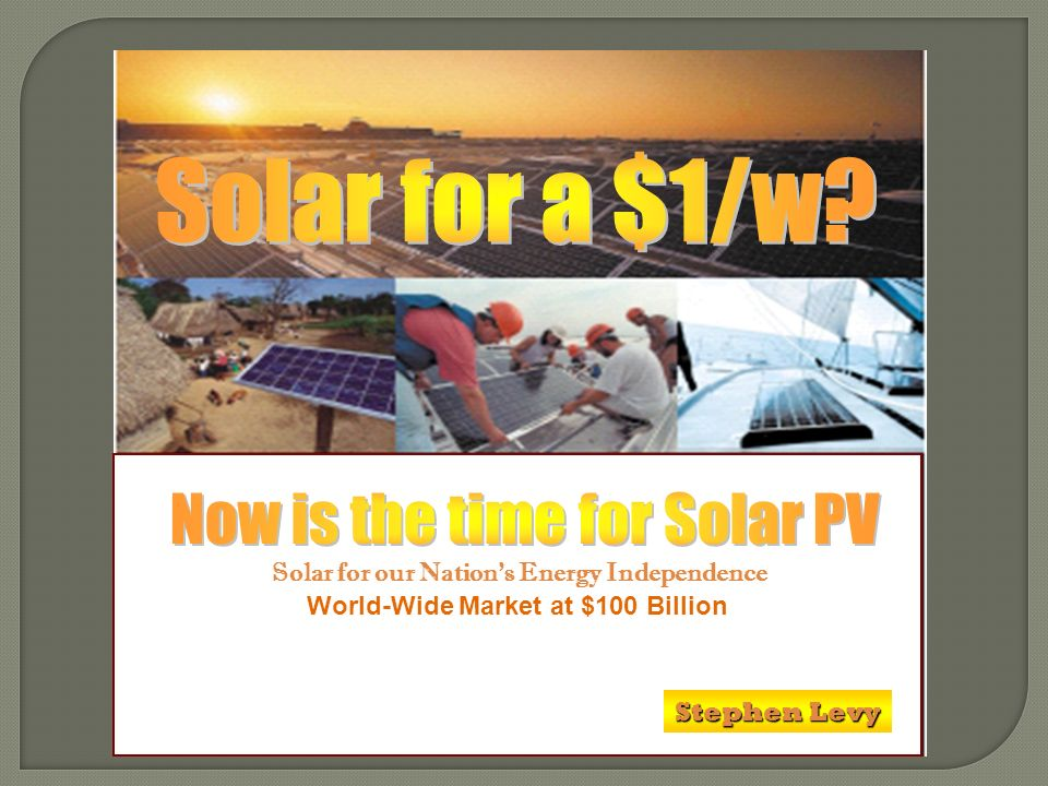 World-Wide Market at $100 Billion Solar for our Nations Energy Independence Stephen Levy