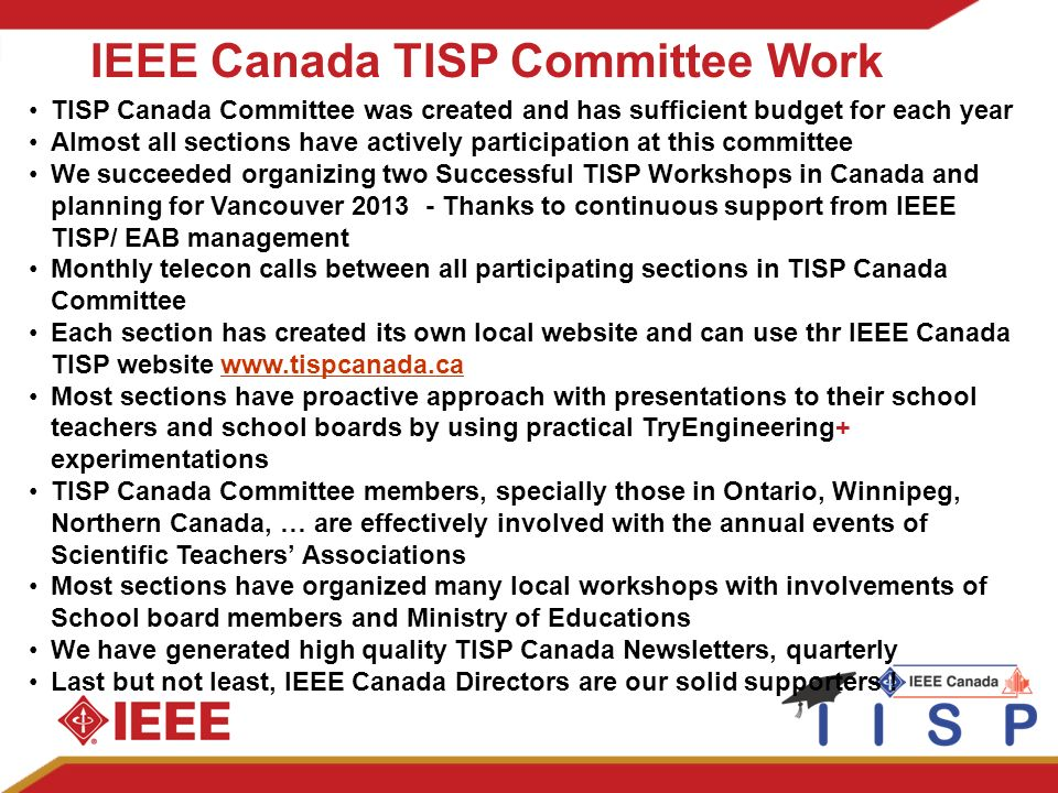IEEE Canada TISP Committee Work TISP Canada Committee was created and has sufficient budget for each year Almost all sections have actively participation at this committee We succeeded organizing two Successful TISP Workshops in Canada and planning for Vancouver Thanks to continuous support from IEEE TISP/ EAB management Monthly telecon calls between all participating sections in TISP Canada Committee Each section has created its own local website and can use thr IEEE Canada TISP website   Most sections have proactive approach with presentations to their school teachers and school boards by using practical TryEngineering+ experimentations TISP Canada Committee members, specially those in Ontario, Winnipeg, Northern Canada, … are effectively involved with the annual events of Scientific Teachers Associations Most sections have organized many local workshops with involvements of School board members and Ministry of Educations We have generated high quality TISP Canada Newsletters, quarterly Last but not least, IEEE Canada Directors are our solid supporters !