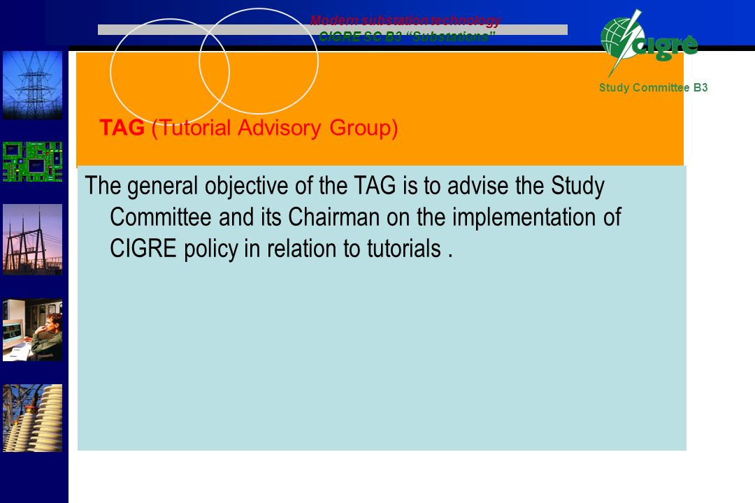 Study Committee B3 The general objective of the TAG is to advise the Study Committee and its Chairman on the implementation of CIGRE policy in relatio
