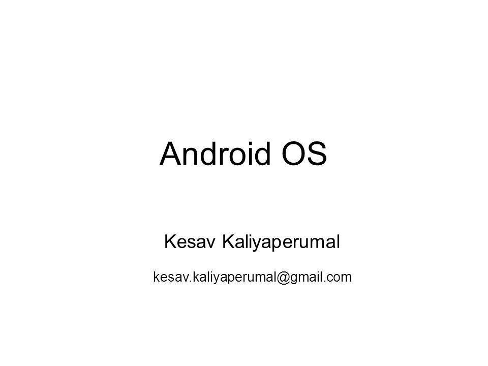 Android OS Kesav Kaliyaperumal kesav.kaliyaperumal@gmail.com