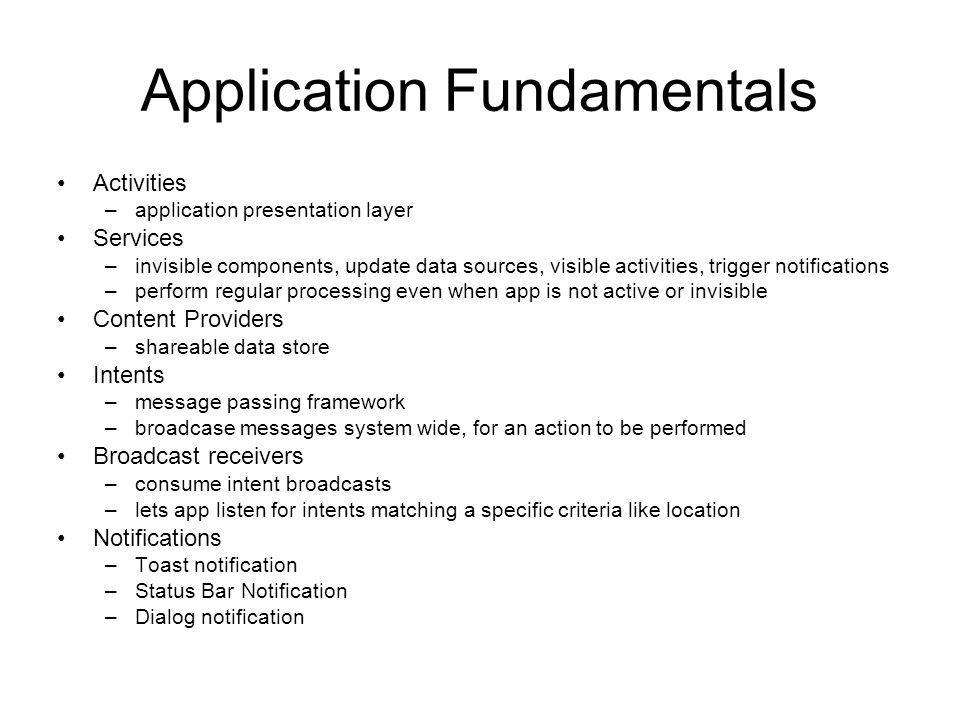 Application Fundamentals Activities –application presentation layer Services –invisible components, update data sources, visible activities, trigger n