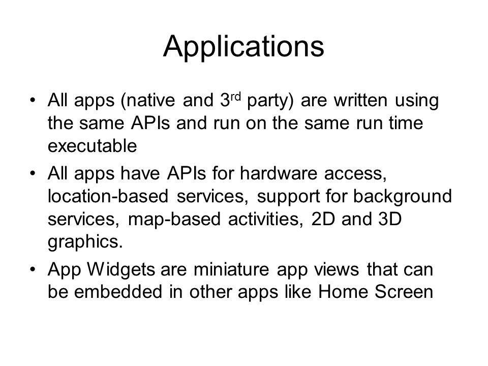 Applications All apps (native and 3 rd party) are written using the same APIs and run on the same run time executable All apps have APIs for hardware