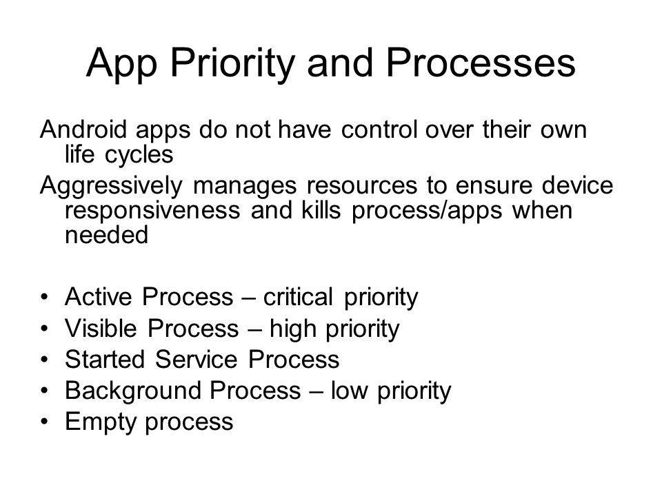 App Priority and Processes Android apps do not have control over their own life cycles Aggressively manages resources to ensure device responsiveness