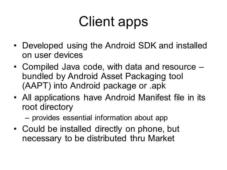Client apps Developed using the Android SDK and installed on user devices Compiled Java code, with data and resource – bundled by Android Asset Packag