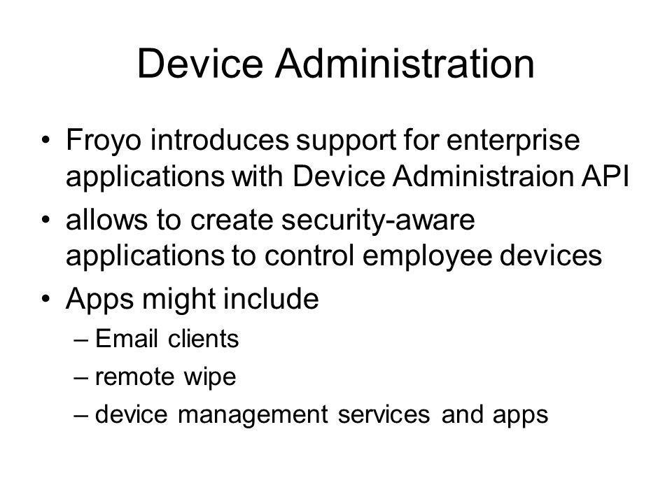 Device Administration Froyo introduces support for enterprise applications with Device Administraion API allows to create security-aware applications