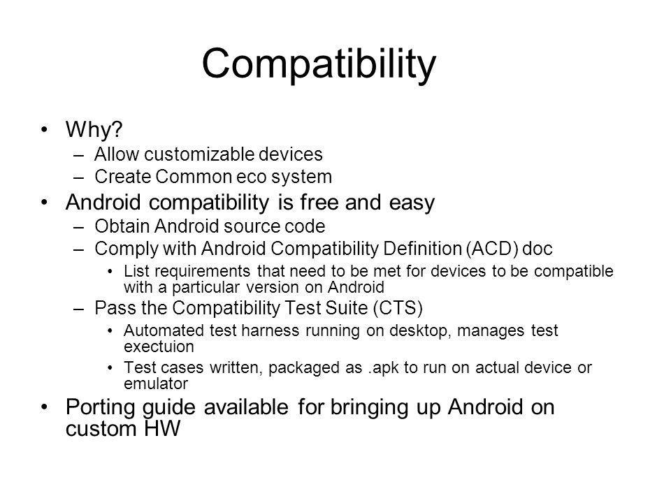 Compatibility Why? –Allow customizable devices –Create Common eco system Android compatibility is free and easy –Obtain Android source code –Comply wi