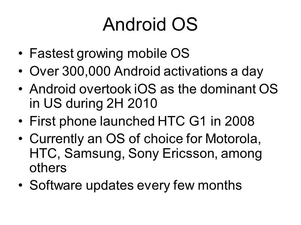 Android OS Fastest growing mobile OS Over 300,000 Android activations a day Android overtook iOS as the dominant OS in US during 2H 2010 First phone l