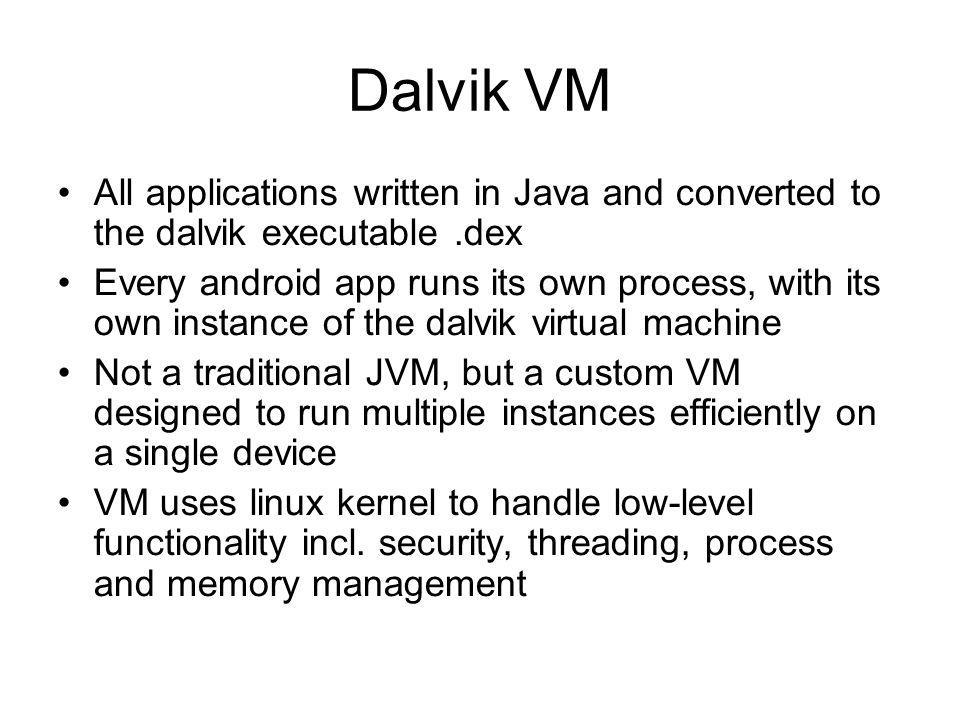 Dalvik VM All applications written in Java and converted to the dalvik executable.dex Every android app runs its own process, with its own instance of