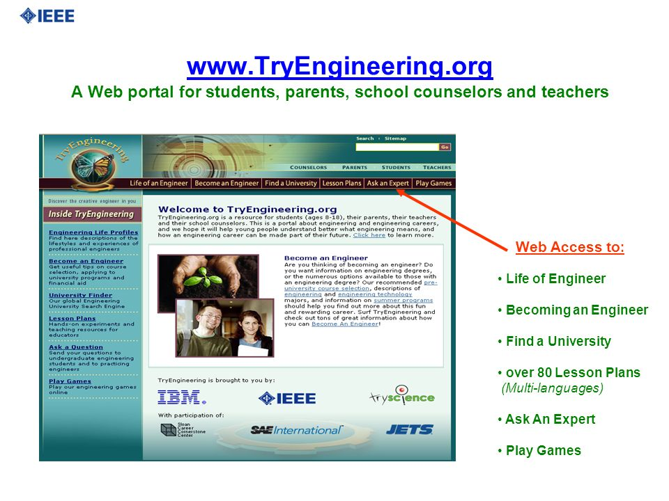 www.TryEngineering.org A Web portal for students, parents, school counselors and teachers Web Access to : Life of Engineer Becoming an Engineer Find a