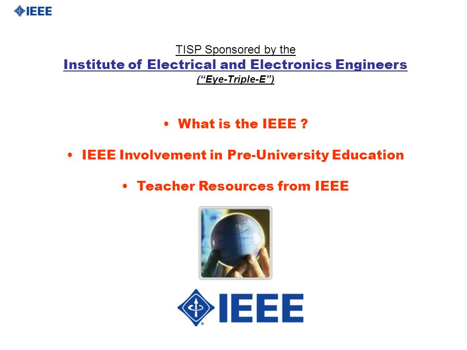 TISP Sponsored by the Institute of Electrical and Electronics Engineers (Eye-Triple-E) What is the IEEE ? IEEE Involvement in Pre-University Education