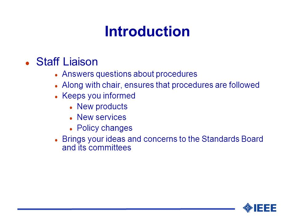 Introduction l Staff Liaison l Answers questions about procedures l Along with chair, ensures that procedures are followed l Keeps you informed l New products l New services l Policy changes l Brings your ideas and concerns to the Standards Board and its committees