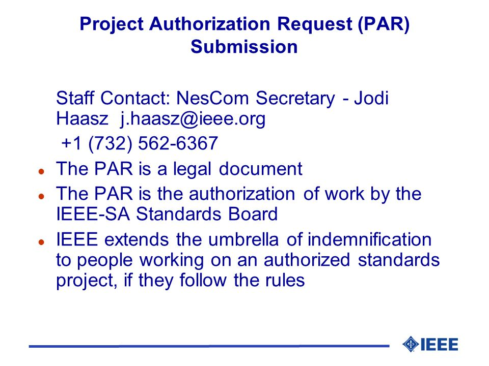 Project Authorization Request (PAR) Submission Staff Contact: NesCom Secretary - Jodi Haasz +1 (732) l The PAR is a legal document l The PAR is the authorization of work by the IEEE-SA Standards Board l IEEE extends the umbrella of indemnification to people working on an authorized standards project, if they follow the rules