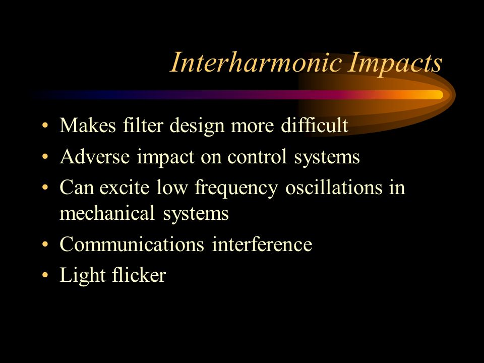 Interharmonic Impacts Makes filter design more difficult Adverse impact on control systems Can excite low frequency oscillations in mechanical systems Communications interference Light flicker