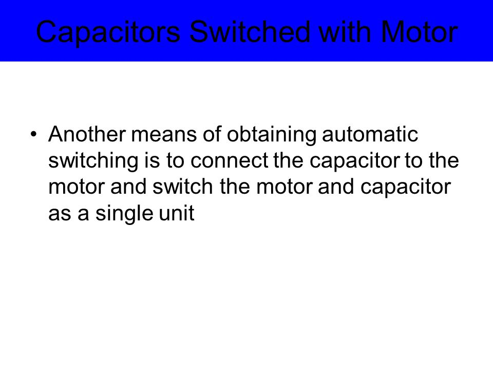 Capacitors Switched with Motor The importance of selecting the correct size of capacitor to be switched with a given motor load Location of capacitor connected points Capacitor switching for special motors and for special motor-starting applications