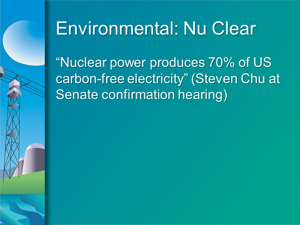 Environmental: Nu Clear Nuclear power produces 70% of US carbon-free electricity (Steven Chu at Senate confirmation hearing)