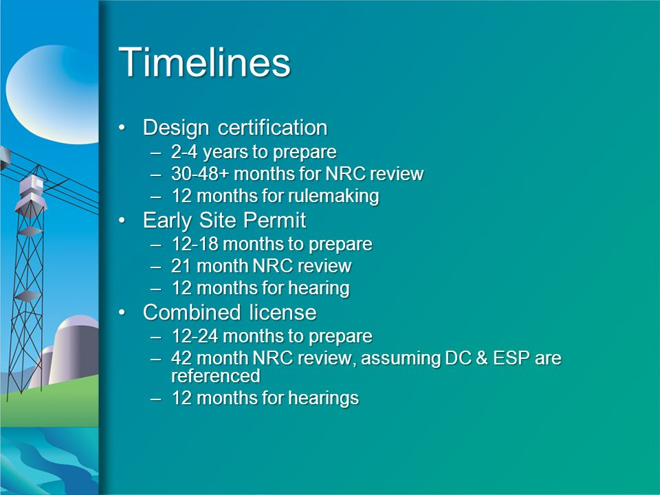 TimelinesTimelines Design certificationDesign certification –2-4 years to prepare –30-48+ months for NRC review –12 months for rulemaking Early Site PermitEarly Site Permit –12-18 months to prepare –21 month NRC review –12 months for hearing Combined licenseCombined license –12-24 months to prepare –42 month NRC review, assuming DC & ESP are referenced –12 months for hearings Design certificationDesign certification –2-4 years to prepare –30-48+ months for NRC review –12 months for rulemaking Early Site PermitEarly Site Permit –12-18 months to prepare –21 month NRC review –12 months for hearing Combined licenseCombined license –12-24 months to prepare –42 month NRC review, assuming DC & ESP are referenced –12 months for hearings