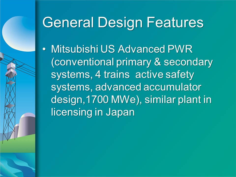 General Design Features Mitsubishi US Advanced PWR (conventional primary & secondary systems, 4 trains active safety systems, advanced accumulator design,1700 MWe), similar plant in licensing in JapanMitsubishi US Advanced PWR (conventional primary & secondary systems, 4 trains active safety systems, advanced accumulator design,1700 MWe), similar plant in licensing in Japan