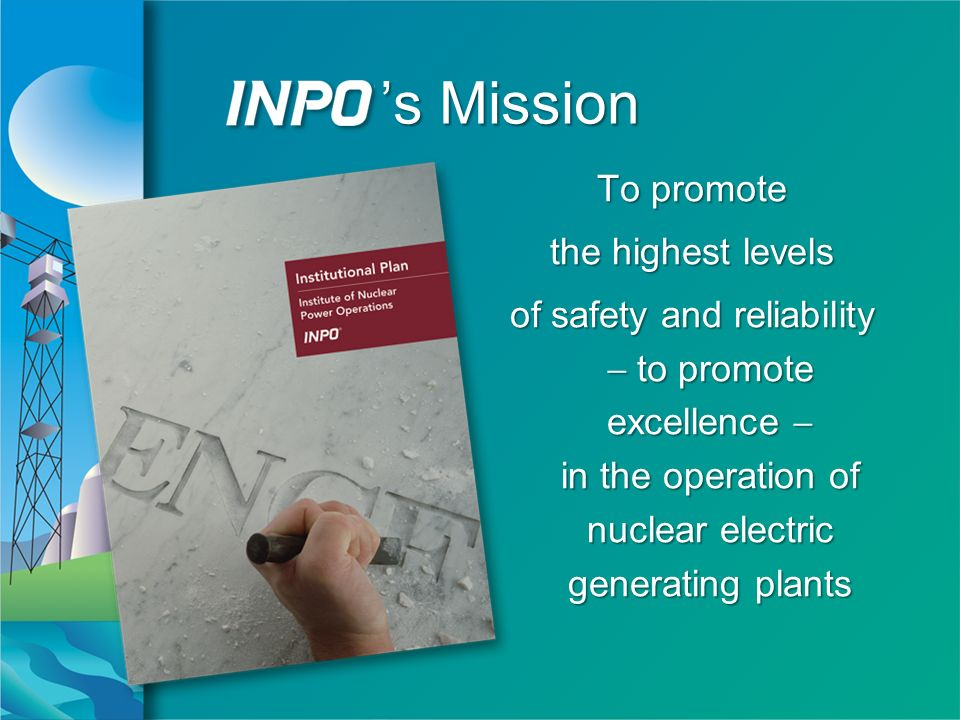 s Mission To promote the highest levels of safety and reliability to promote excellence in the operation of nuclear electric generating plants To promote the highest levels of safety and reliability to promote excellence in the operation of nuclear electric generating plants