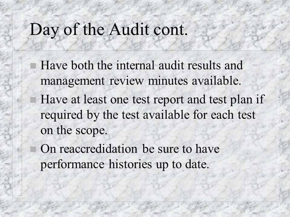 Day of the Audit cont. n Have both the internal audit results and management review minutes available. n Have at least one test report and test plan i