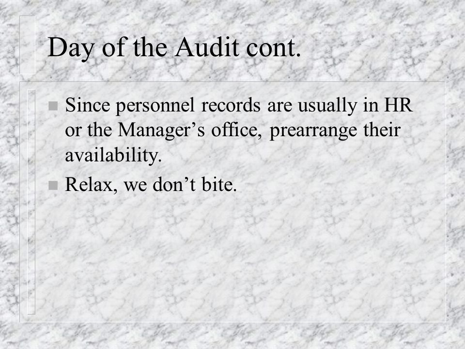 Day of the Audit cont. n Since personnel records are usually in HR or the Managers office, prearrange their availability. n Relax, we dont bite.