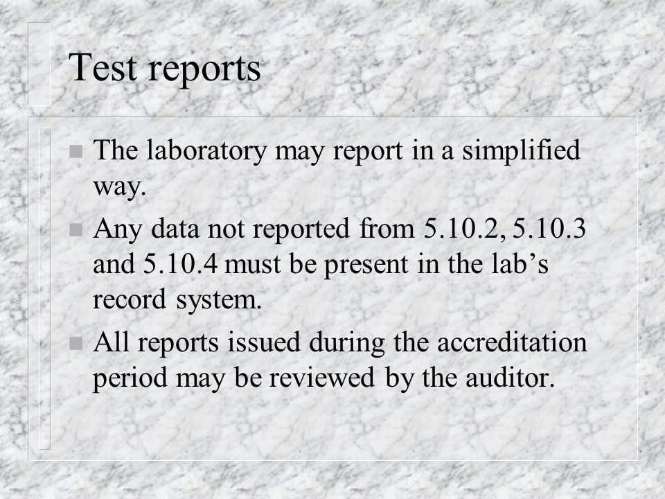 Test reports n The laboratory may report in a simplified way. n Any data not reported from 5.10.2, 5.10.3 and 5.10.4 must be present in the labs recor