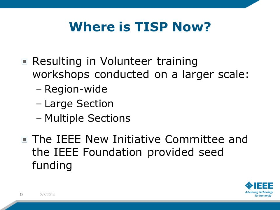Where is TISP Now? Resulting in Volunteer training workshops conducted on a larger scale: –Region-wide –Large Section –Multiple Sections The IEEE New