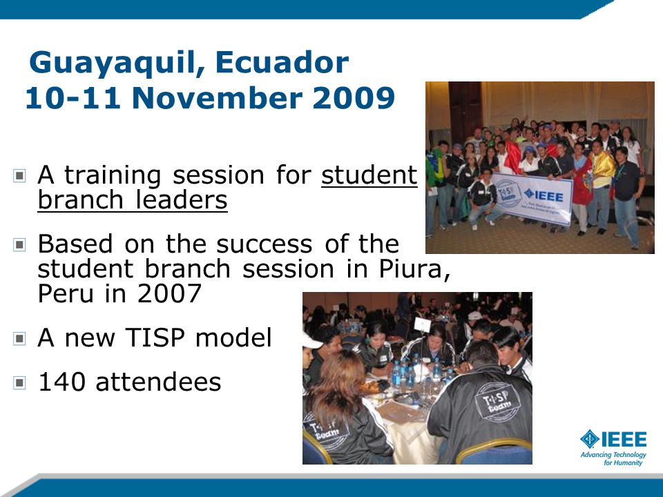 Guayaquil, Ecuador 10-11 November 2009 A training session for student branch leaders Based on the success of the student branch session in Piura, Peru in 2007 A new TISP model 140 attendees