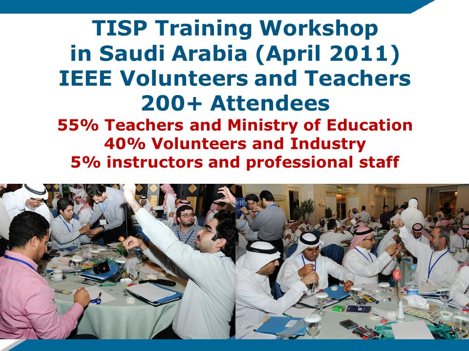 TISP Training Workshop in Saudi Arabia (April 2011) IEEE Volunteers and Teachers 200+ Attendees 55% Teachers and Ministry of Education 40% Volunteers