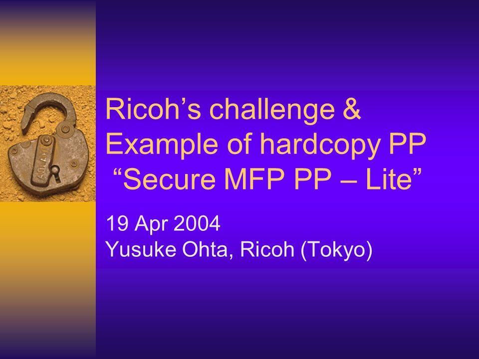 Ricohs challenge & Example of hardcopy PP Secure MFP PP – Lite 19 Apr 2004 Yusuke Ohta, Ricoh (Tokyo)