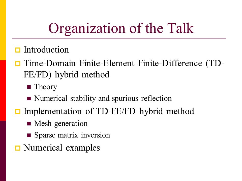 Organization of the Talk Introduction Time-Domain Finite-Element Finite-Difference (TD- FE/FD) hybrid method Theory Numerical stability and spurious r