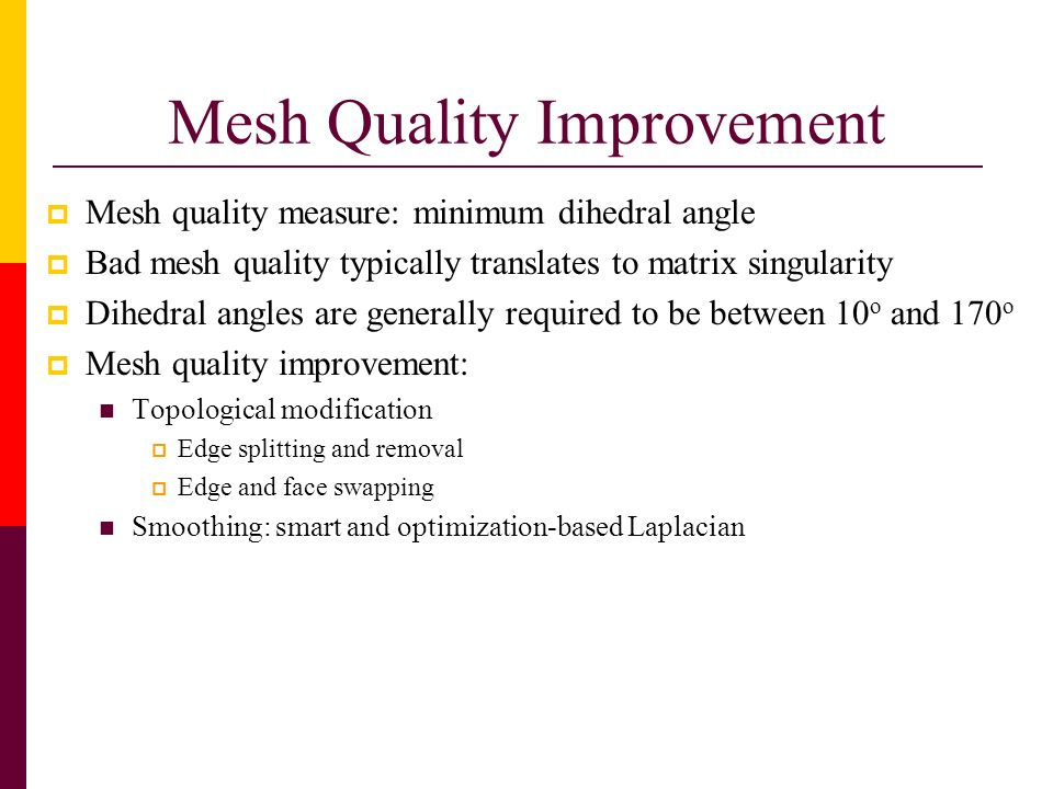 Mesh Quality Improvement Mesh quality measure: minimum dihedral angle Bad mesh quality typically translates to matrix singularity Dihedral angles are