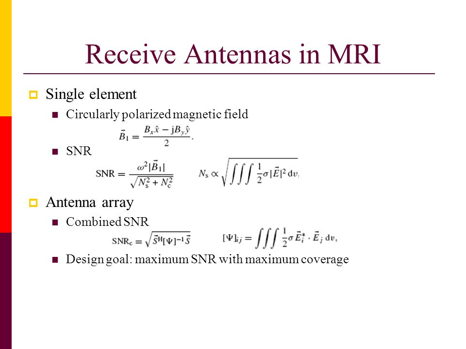 Receive Antennas in MRI Single element Circularly polarized magnetic field SNR Antenna array Combined SNR Design goal: maximum SNR with maximum covera