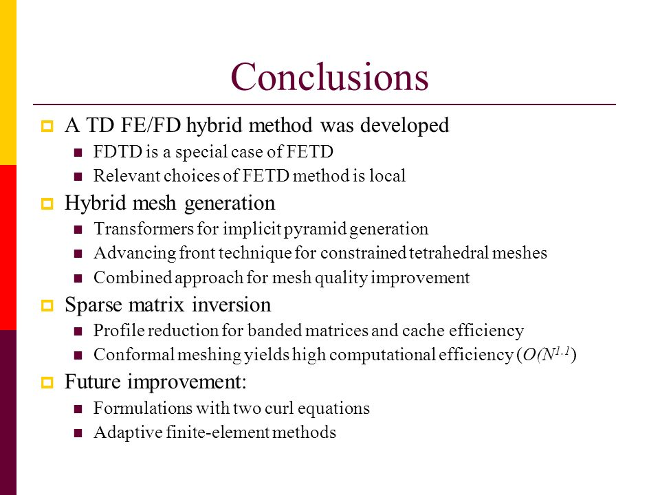 Conclusions A TD FE/FD hybrid method was developed FDTD is a special case of FETD Relevant choices of FETD method is local Hybrid mesh generation Tran