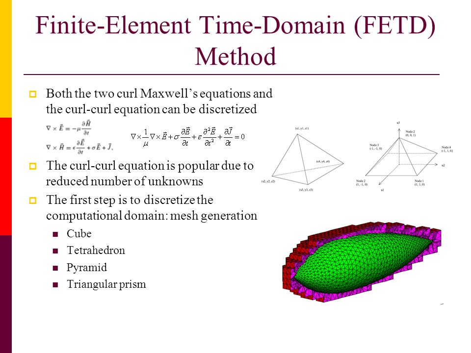 Finite-Element Time-Domain (FETD) Method Both the two curl Maxwells equations and the curl-curl equation can be discretized The curl-curl equation is