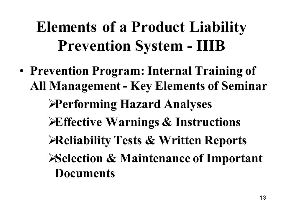 13 Elements of a Product Liability Prevention System - IIIB Prevention Program: Internal Training of All Management - Key Elements of Seminar Performing Hazard Analyses Effective Warnings & Instructions Reliability Tests & Written Reports Selection & Maintenance of Important Documents