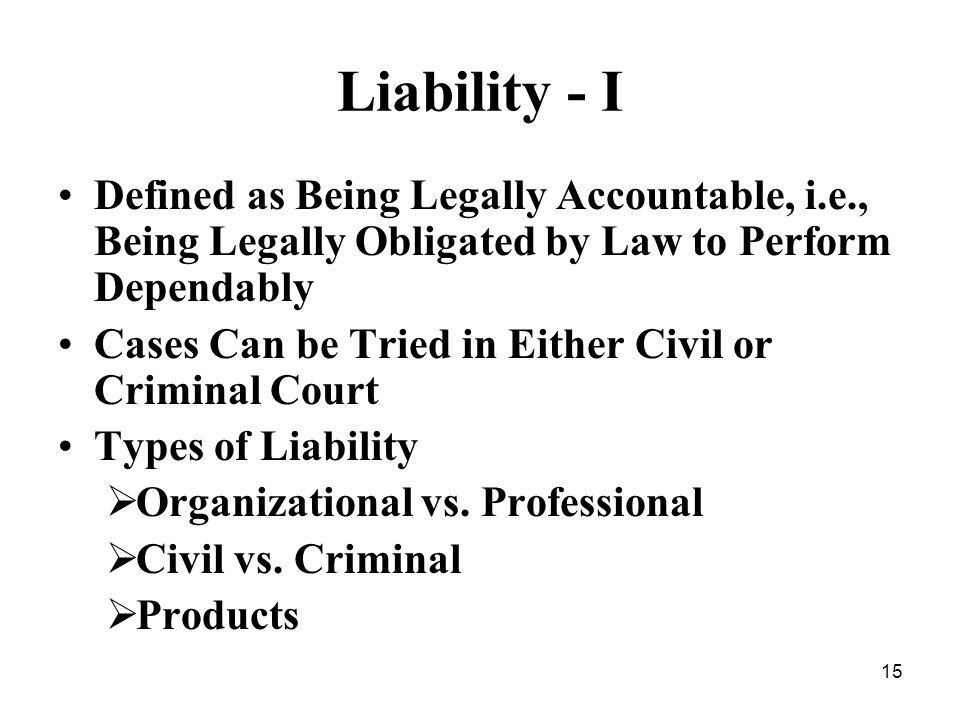 15 Liability - I Defined as Being Legally Accountable, i.e., Being Legally Obligated by Law to Perform Dependably Cases Can be Tried in Either Civil or Criminal Court Types of Liability Organizational vs.