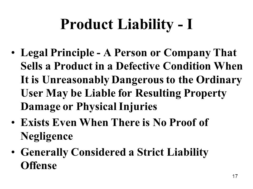 17 Product Liability - I Legal Principle - A Person or Company That Sells a Product in a Defective Condition When It is Unreasonably Dangerous to the Ordinary User May be Liable for Resulting Property Damage or Physical Injuries Exists Even When There is No Proof of Negligence Generally Considered a Strict Liability Offense