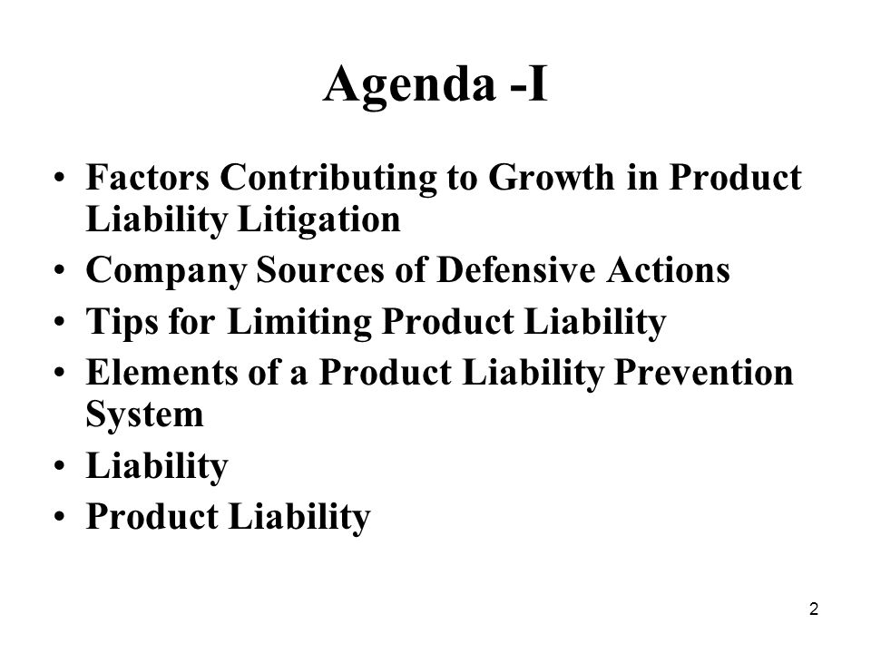 2 Agenda -I Factors Contributing to Growth in Product Liability Litigation Company Sources of Defensive Actions Tips for Limiting Product Liability Elements of a Product Liability Prevention System Liability Product Liability