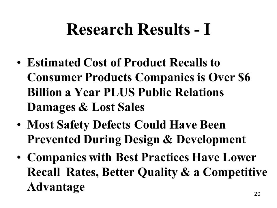20 Research Results - I Estimated Cost of Product Recalls to Consumer Products Companies is Over $6 Billion a Year PLUS Public Relations Damages & Lost Sales Most Safety Defects Could Have Been Prevented During Design & Development Companies with Best Practices Have Lower Recall Rates, Better Quality & a Competitive Advantage