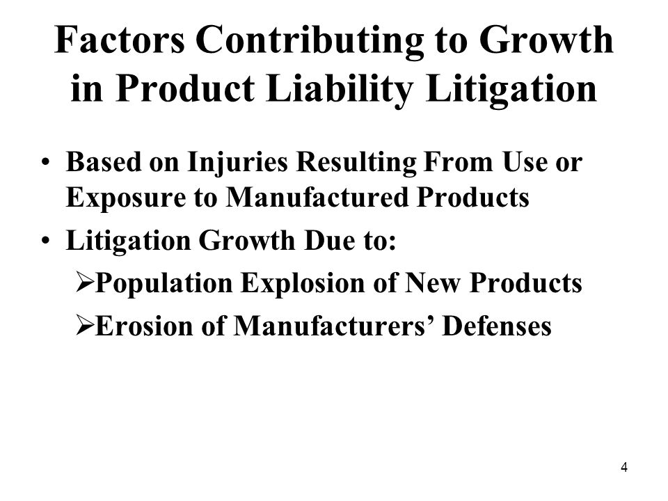 4 Factors Contributing to Growth in Product Liability Litigation Based on Injuries Resulting From Use or Exposure to Manufactured Products Litigation Growth Due to: Population Explosion of New Products Erosion of Manufacturers Defenses