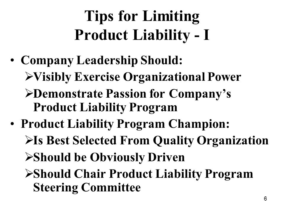 6 Tips for Limiting Product Liability - I Company Leadership Should: Visibly Exercise Organizational Power Demonstrate Passion for Companys Product Liability Program Product Liability Program Champion: Is Best Selected From Quality Organization Should be Obviously Driven Should Chair Product Liability Program Steering Committee