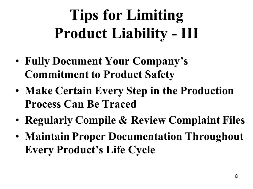 8 Tips for Limiting Product Liability - III Fully Document Your Companys Commitment to Product Safety Make Certain Every Step in the Production Process Can Be Traced Regularly Compile & Review Complaint Files Maintain Proper Documentation Throughout Every Products Life Cycle
