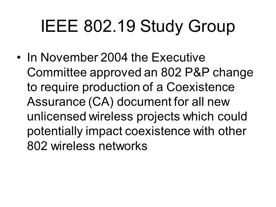 IEEE Study Group In November 2004 the Executive Committee approved an 802 P&P change to require production of a Coexistence Assurance (CA) document for all new unlicensed wireless projects which could potentially impact coexistence with other 802 wireless networks