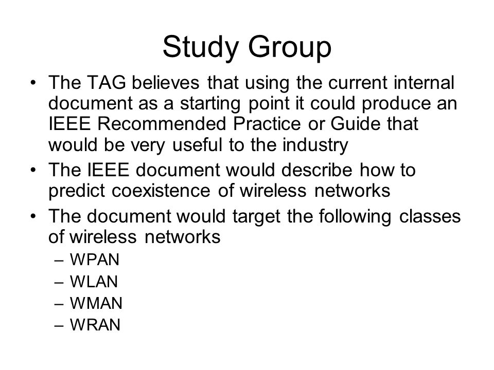 Study Group The TAG believes that using the current internal document as a starting point it could produce an IEEE Recommended Practice or Guide that would be very useful to the industry The IEEE document would describe how to predict coexistence of wireless networks The document would target the following classes of wireless networks –WPAN –WLAN –WMAN –WRAN