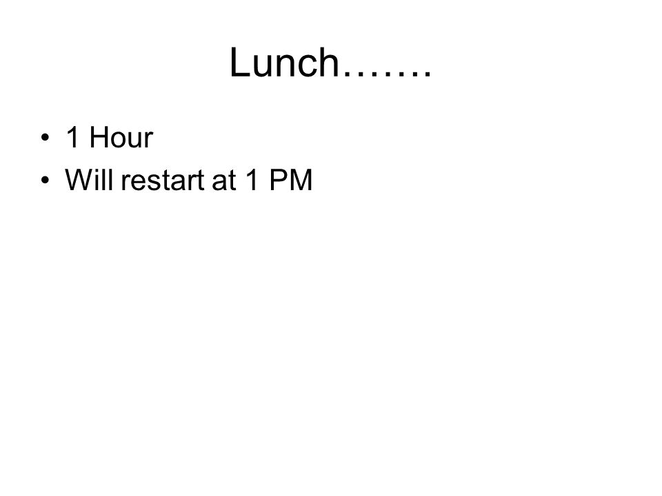 Lunch……. 1 Hour Will restart at 1 PM